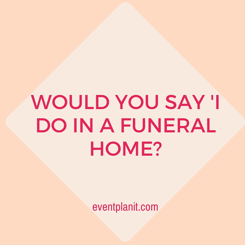 08.03.2015 Would You Say 'I Do' In A Funeral Home?